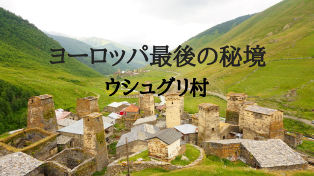 ジョージア秘境ウシュグリ村